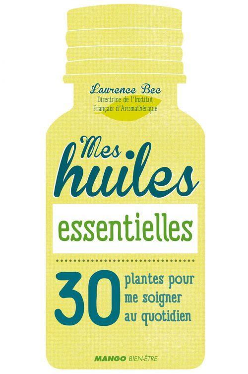 Mes huiles essentielles ; 30 plantes pour me soigner au quotidien
