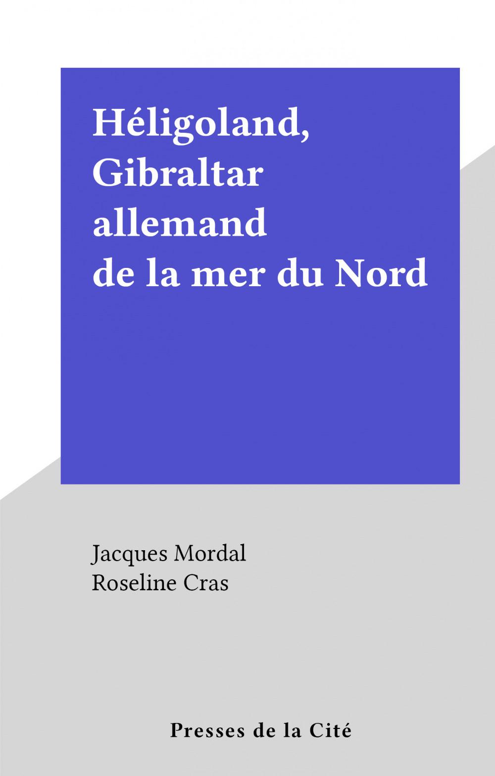 Héligoland, Gibraltar allemand de la mer du Nord  - Jacques Mordal