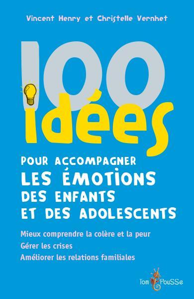 100 idées pour accompagner les émotions des enfants et des adolescents : mieux comprendre la colère et la peur. gérer les crises. améliorer les relations familiales