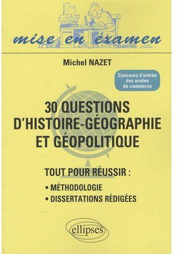 30 Questions D'Histoire-Geographie Et Geopolitique ; Tout Pour Reussir : Methodologie, Dissertations Redigees ; Concours D'Entree Des Ecoles De Commerce