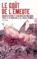 """Couverture de Le gout de l'emeute - manifestations et violence de rue dans paris et sa banlieue a la """"belle epoque"""