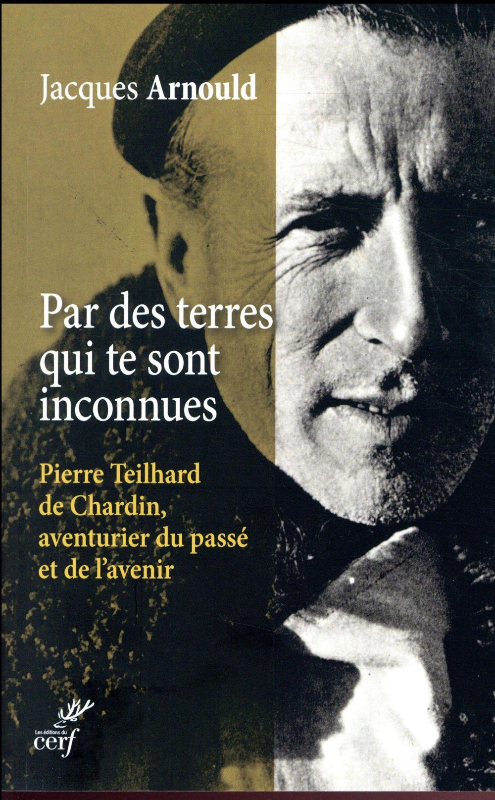 Par des terres qui te sont inconnues ; Pierre Teilhard de Chardin, aventurier du passé et de l'avenir