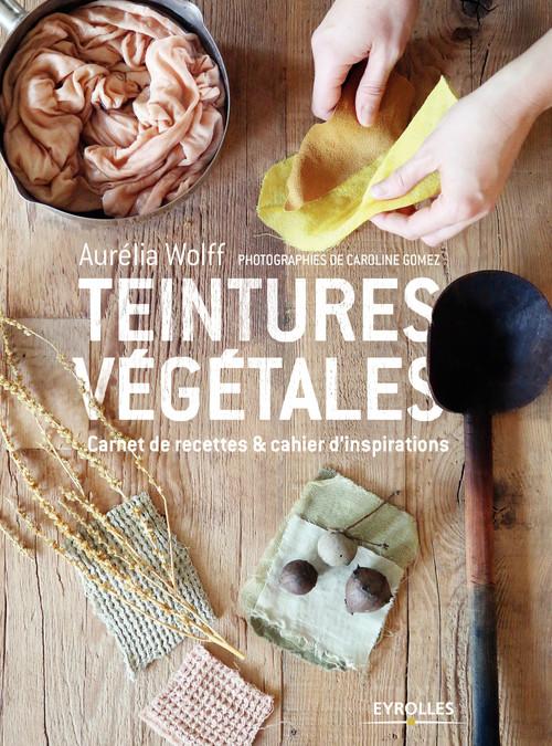 Teintures végétales ; carnet de recettes & cahier d''inspirations