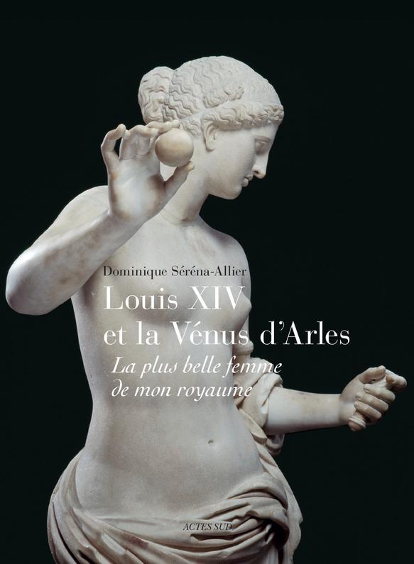 Louis XIV et la Vénus d'Arles ; la plus belle femme de mon royaume