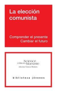 La eleccion comunista ; comprender el presente, cambiar el futuro