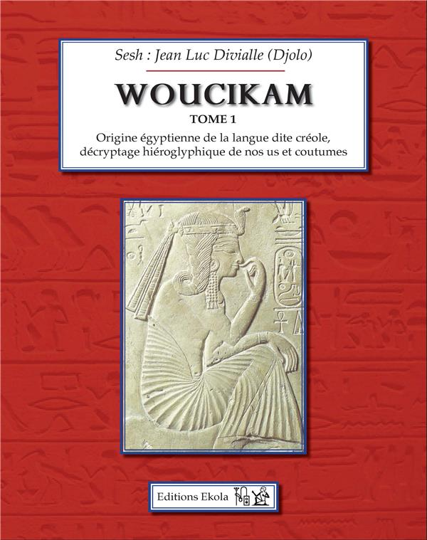 Woucikam, origine égyptienne de la langue dite créole, décryptage hiéroglyphique de nos us et coutumes t.1