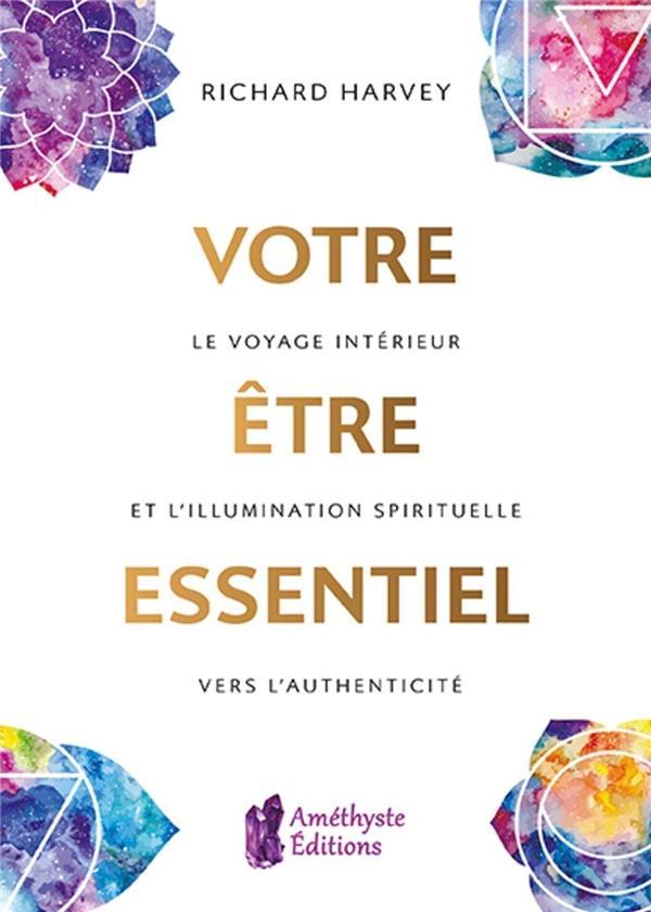 Votre être essentiel ; le voyage intérieur et l'illumination spirituelle vers l'authenticité