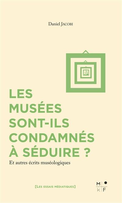 Les musées sont-ils condamnés à séduire ? et autres écrits muséologiques