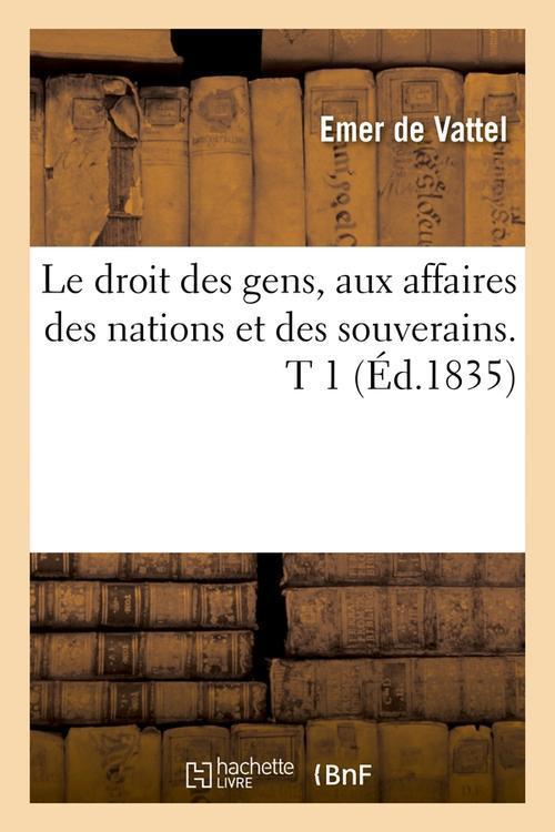 Le droit des gens, aux affaires des nations et des souverains. t 1 (ed.1835)