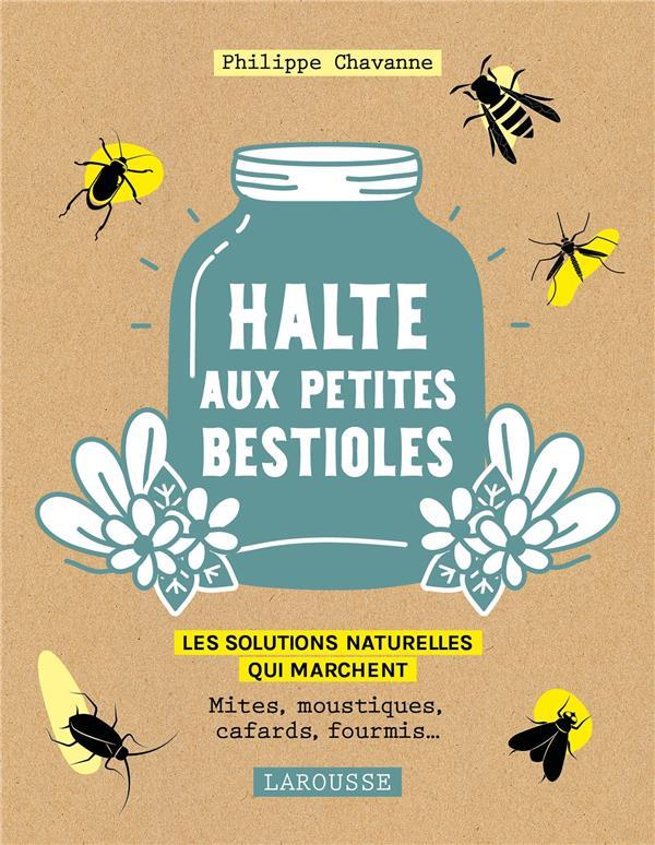 HALTE AUX PETITES BESTIOLES  -  LES SOLUTIONS NATURELLES QUI MARCHENT  -  MITES, MOUSTIQUES, CAFARDS, FOURMIS... CHAVANNE, PHILIPPE