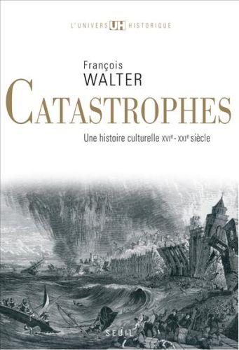 Catastrophes ; une histoire culturelle XVI-XXI siècle