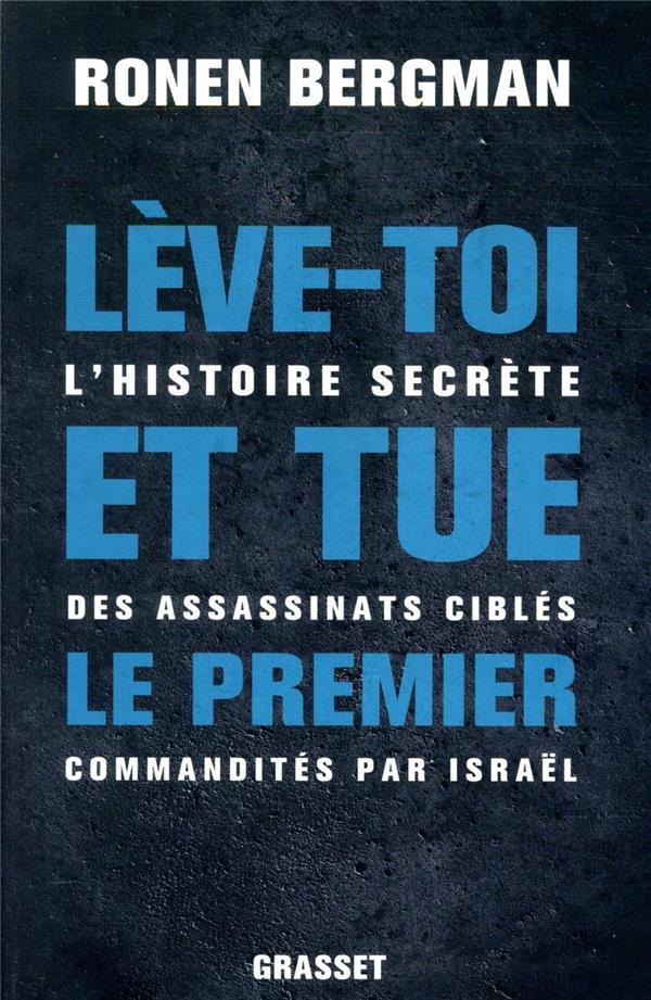 LEVE-TOI ET TUE LE PREMIER  -  L'HISTOIRE SECRETE DES ASSASSINATS CIBLES COMMANDITES PAR ISRAEL
