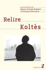 Relire Koltès  - Bernard Hubert - Florence Bernard - Marie-Claude Hubert
