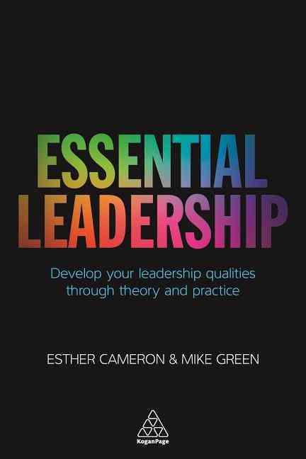 ESSENTIAL LEADERSHIP - DEVELOP YOUR LEADERSHIP QUALITIES THROUGH THEORY AND PRACTICE