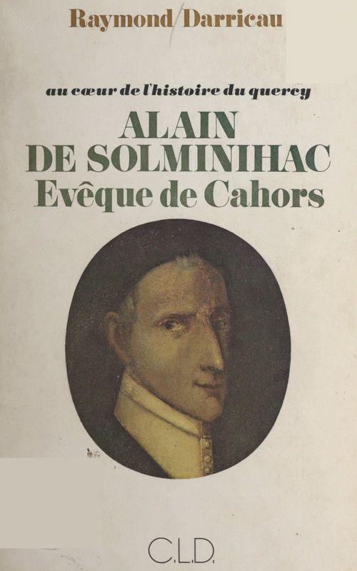 Au coeur de l'histoire du Quercy : Alain de Solminihac, évêque de Cahors (1593-1659)