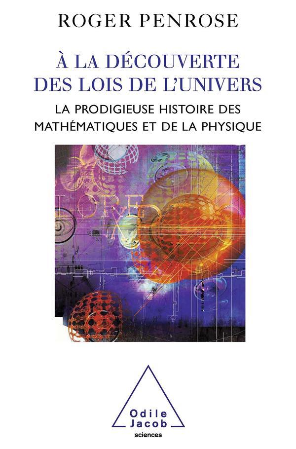 A La Decouverte Des Lois De L'Univers ; La Prodogieuse Histoire Des Mathematiques Et De La Physique