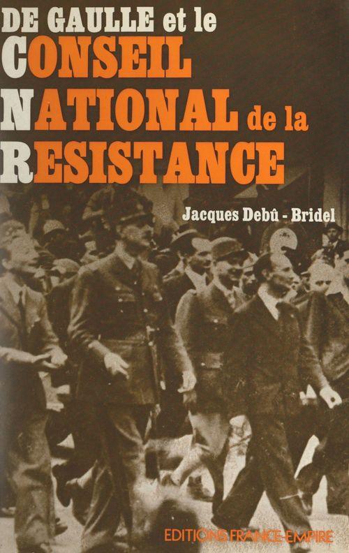 De Gaulle et le Conseil national de la Résistance  - Jacques Debu-Bridel