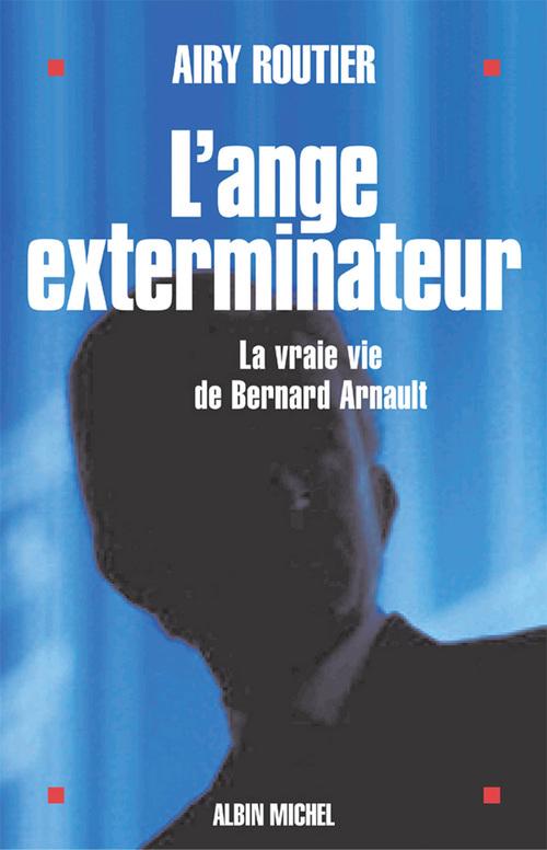 L'ange exterminateur - la vraie vie de bernard arnault
