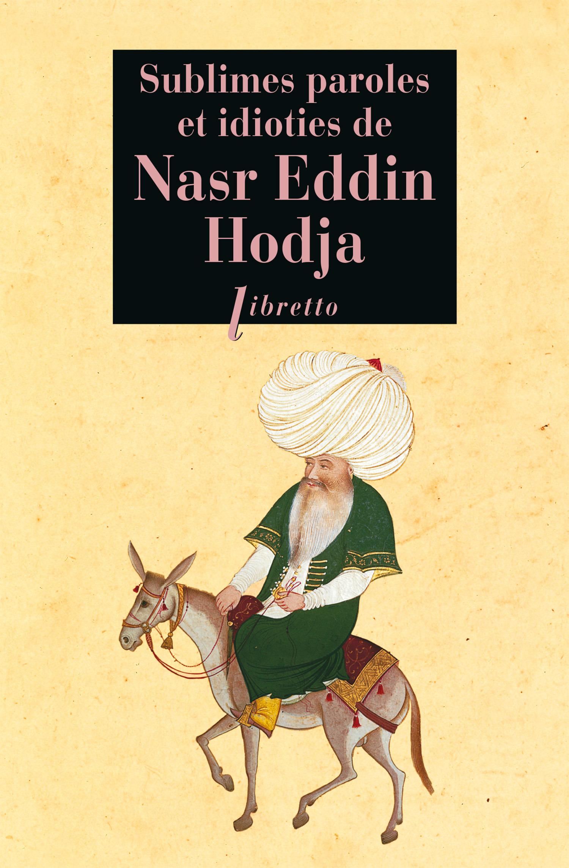 Sublimes paroles et idioties de Nasr Eddin Hodja ; tout Nasr Eddin, ou presque