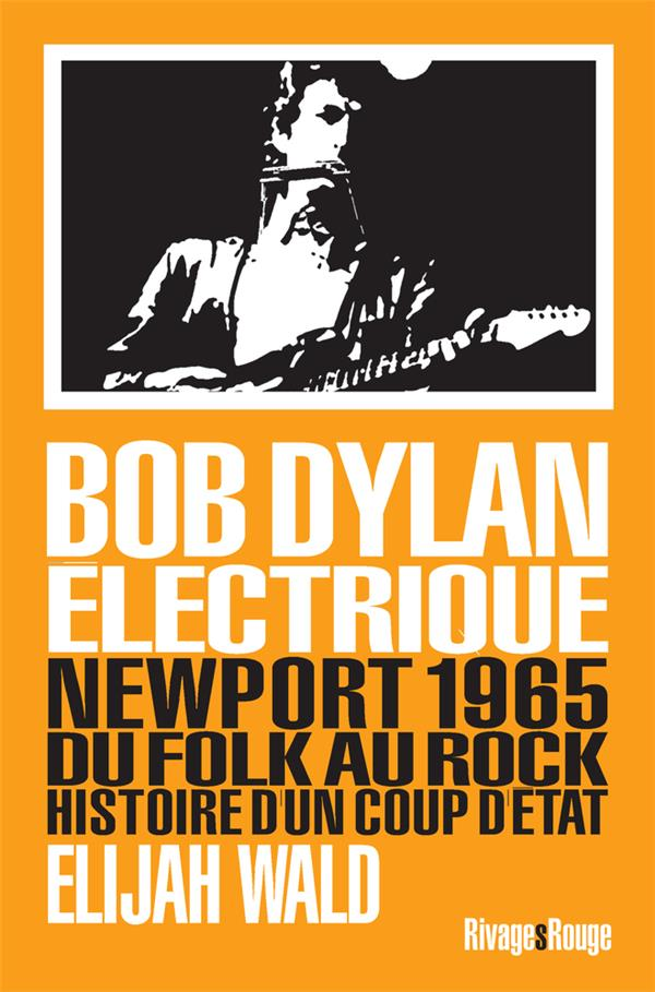 Bob Dylan électrique ; Newport 1965, du folk au rock, histoire d'un coup d'état
