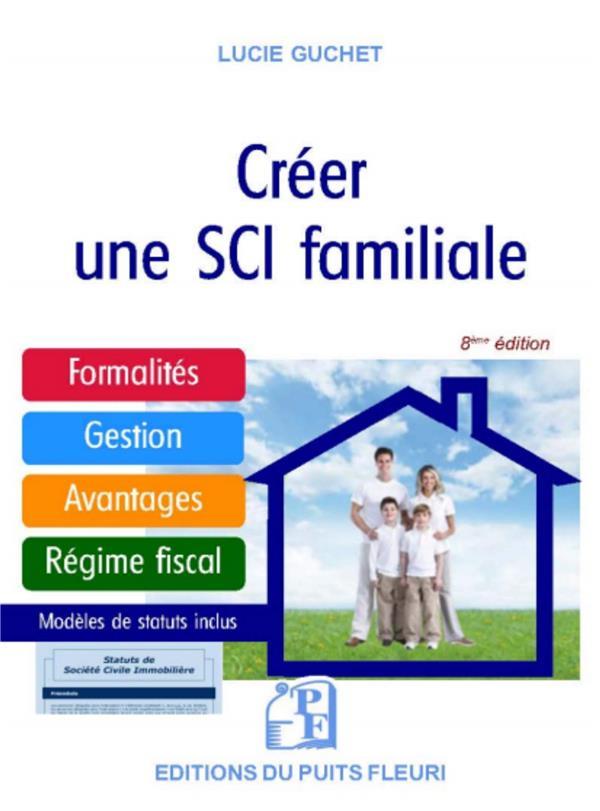 Créer une SCIi familiale ; formalités, gestion, avantages, régime fiscal ; modèle de statuts (8e édition)