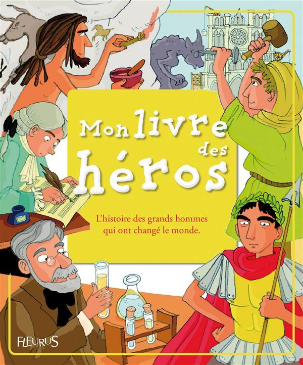 Mon Livre Des Heros ; L'Histoire Des Grands Hommes Qui Ont Change Le Monde