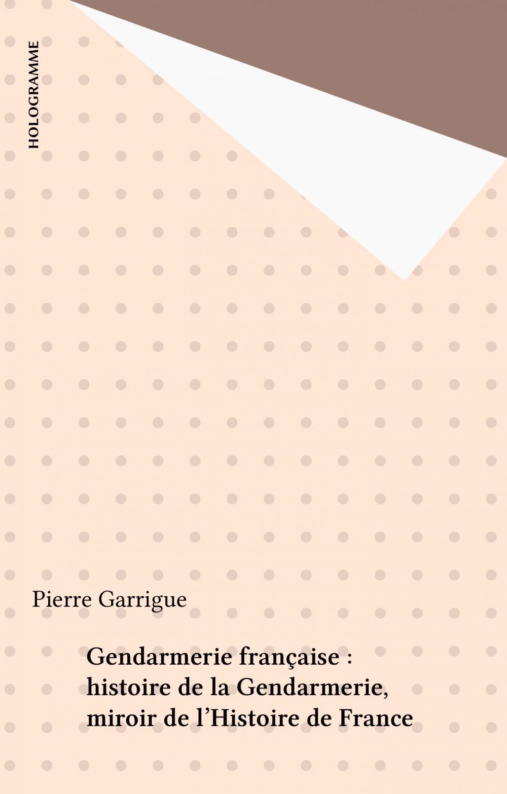 Gendarmerie française : histoire de la Gendarmerie, miroir de l'Histoire de France