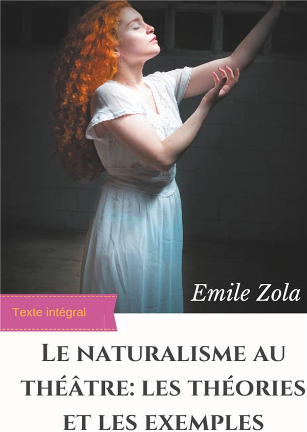 Le Naturalisme Au Theatre : Les Theories Et Les Exemples - Edition Integrale Augmentee