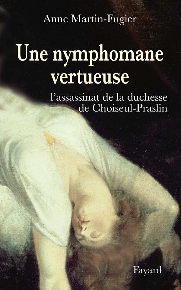 une nymphomane vertueuse ; l'assassinat de la Duchesse de Choiseul-Praslin