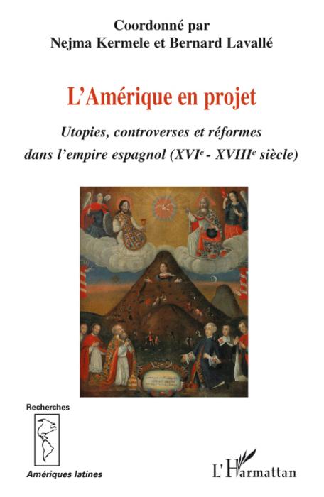L'Amérique en projet ; utopies, controverses et réformes dans l'empire espagnol XVIe-XVIIIe siècles