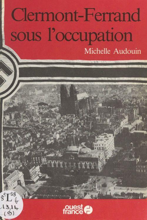 Clermont-Ferrand sous l'Occupation  - Michelle Audouin