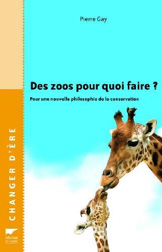 Des zoos pour quoi faire ? pour une nouvelle philosophie de la conservation