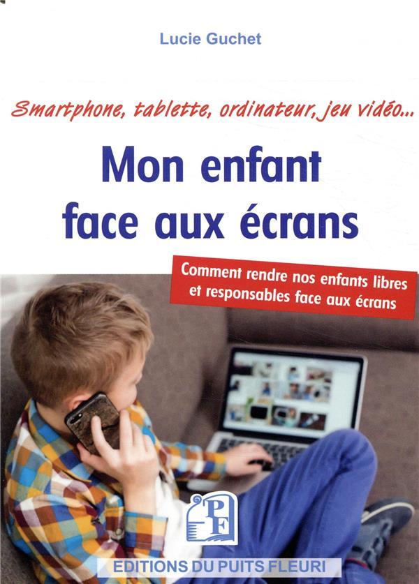 Mon enfant face aux écrans ; comment rendre nos enfants libres et responsables face aux écrans