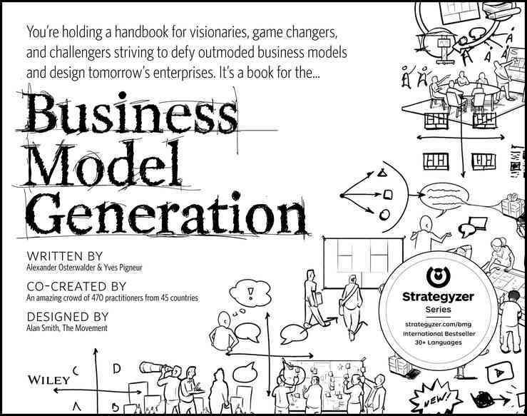 BUSINESS MODEL GENERATION - A HANDBOOK FOR VISIONARIES, GAME CHANGERS, AND CHALLENGERS