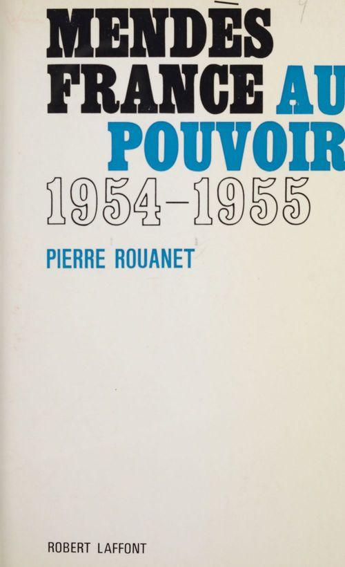 Mendès France au pouvoir  - Pierre Rouanet