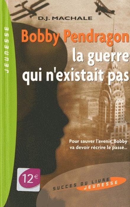 Bobby Pendragon ; la guerre qui n'existait pas ; pour sauver l'avenir, Bobby va devoir réécrire le passé...