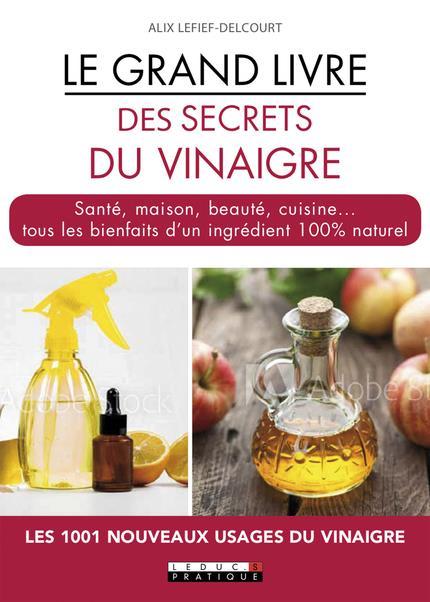 Le grand livre des secrets du vinaigre ; santé, maison, beauté, cuisine... tous les bienfaits d'un ingrédient 100% naturel