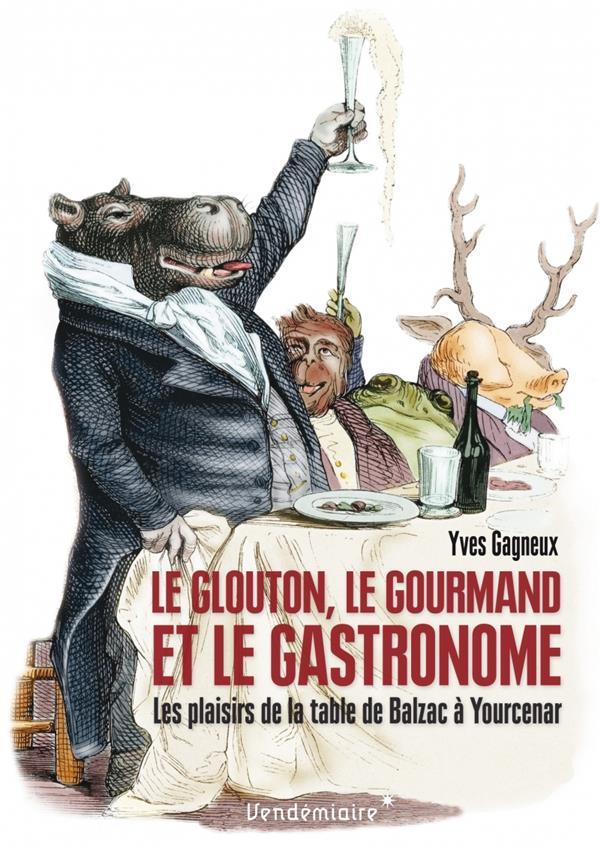 Le glouton, le gourmand et le gastronome ; les plaisirs de la table de Balzac à Yourcenar