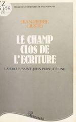 Le Champ clos de l'écriture : Laforgue, Saint-John Perse, Céline  - Jean-Pierre Giusto