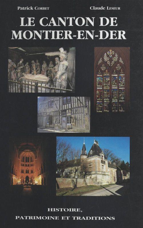 Le Canton de Montier-en-Der : histoire, patrimoine et traditions  - Claude Leseur  - Patrick Corbet