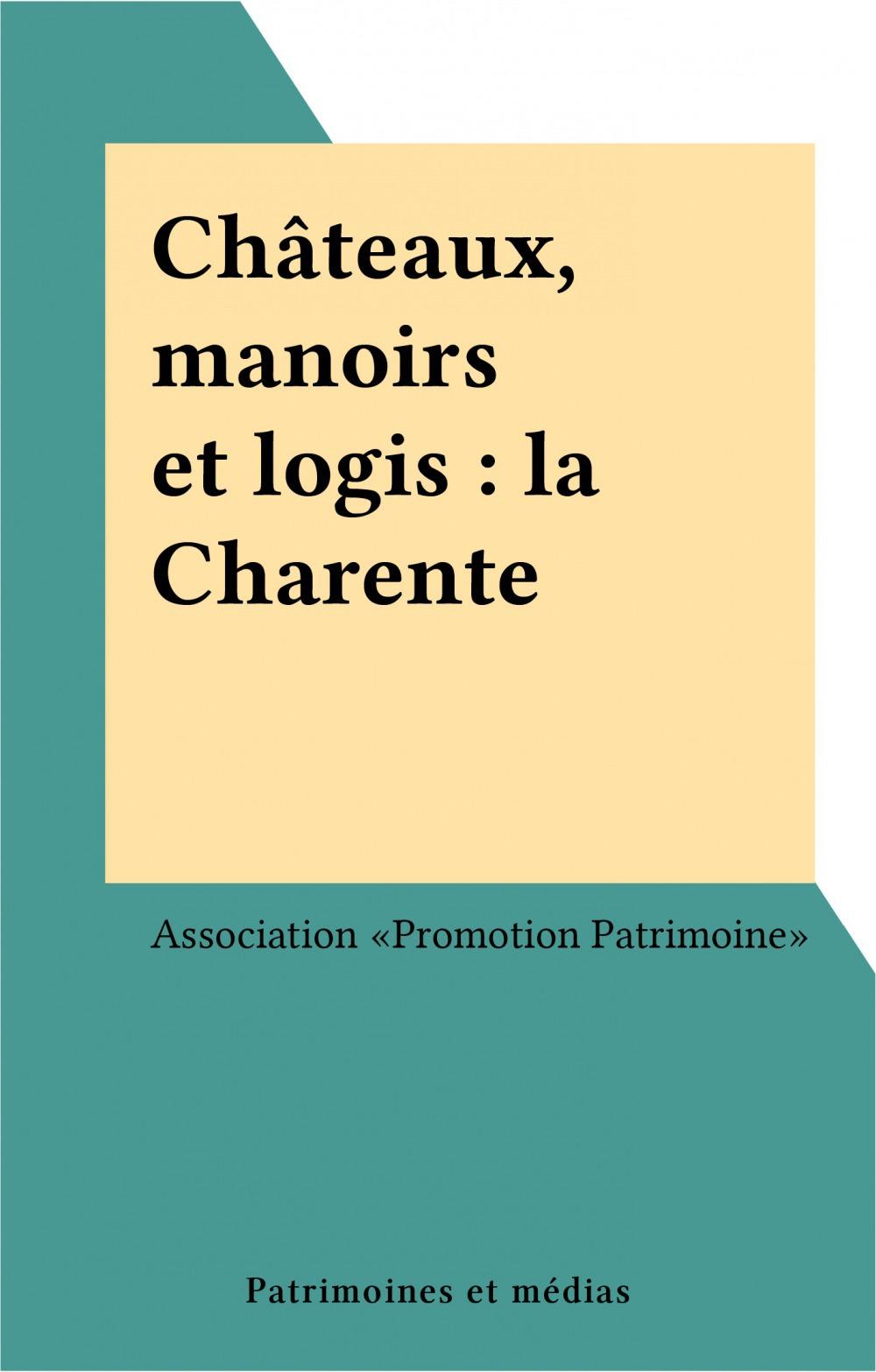 Châteaux, manoirs et logis : la Charente  - Association «Promotion Patrimoine»