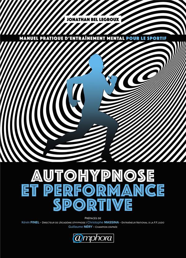 Autohypnose et performance sportive ; manuel pratique d'entraînement mental pour le sportif