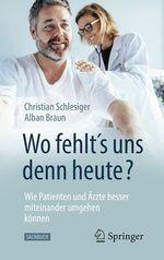 """""""Wo fehlt´s uns denn heute?"""" Wie Patienten und Ärzte besser miteinander umgehen können  - Christian Schlesiger - Alban Braun"""