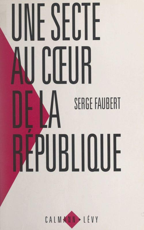 Une secte au coeur de la République  - Serge Faubert