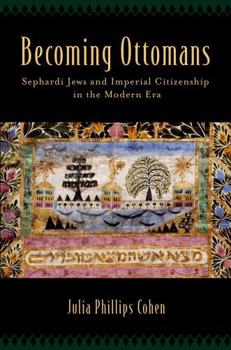 Becoming Ottomans: Sephardi Jews and Imperial Citizenship in the Moder
