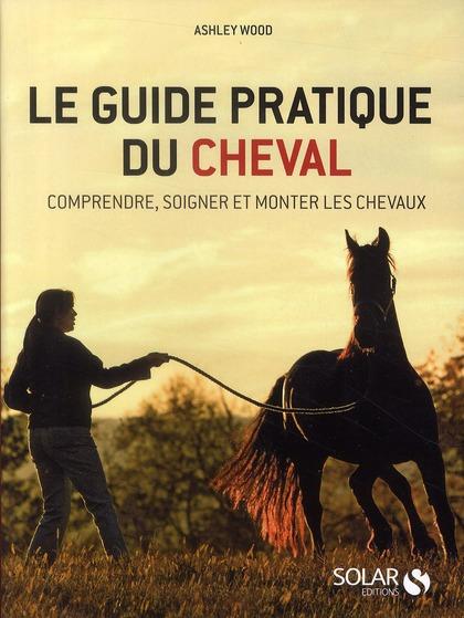 Le Guide Pratique Du Cheval ; Comprendre, Soigner Et Monter Les Chevaux