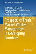 Prospects of Fresh Market Wastes Management in Developing Countries  - Adel Ali Saeed Al-Gheethi - Radin Maya Saphira Radin Mohamed - Efaq Ali Noman - Amir Hashim Mohd Kassim