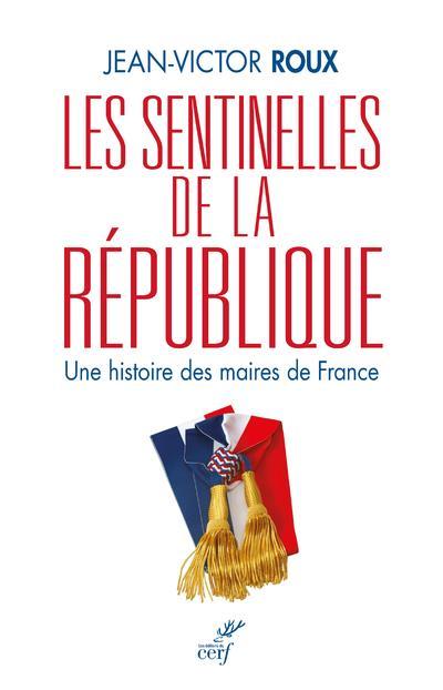 Les sentinelles de la République ; une histoire des maires de France