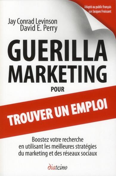 Guerilla Marketing Pour Trouver Un Emploi ; Boostez Votre Recherche En Utilisant Les Meilleures Strategies Du Marketing