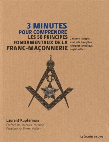 3 minutes pour comprendre ; les 50 principes fondamentaux de la franc-maconnerie ; l'histoire, les loges, les rituels, les mythes, le langage symbolique, la spiritualité...
